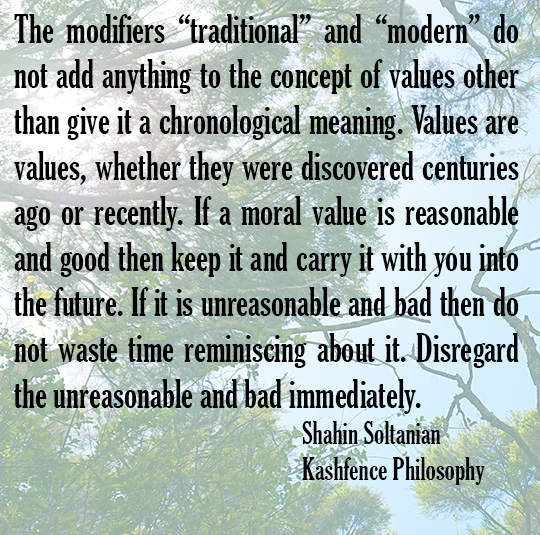 "The modifiers ""traditional"" and ""modern"" do not add anything to the concept of values other than give it a chronological meaning. Values are values, whether they are discovered centuries ago or recently. If a moral value is reasonable and good then keep it and carry it with you into the future. If it is unreasonable and bad then do not waste time reminiscing about it. Disregard the unreasonable and bad immediately. Shahin Soltanian Kashfence Philosophy"